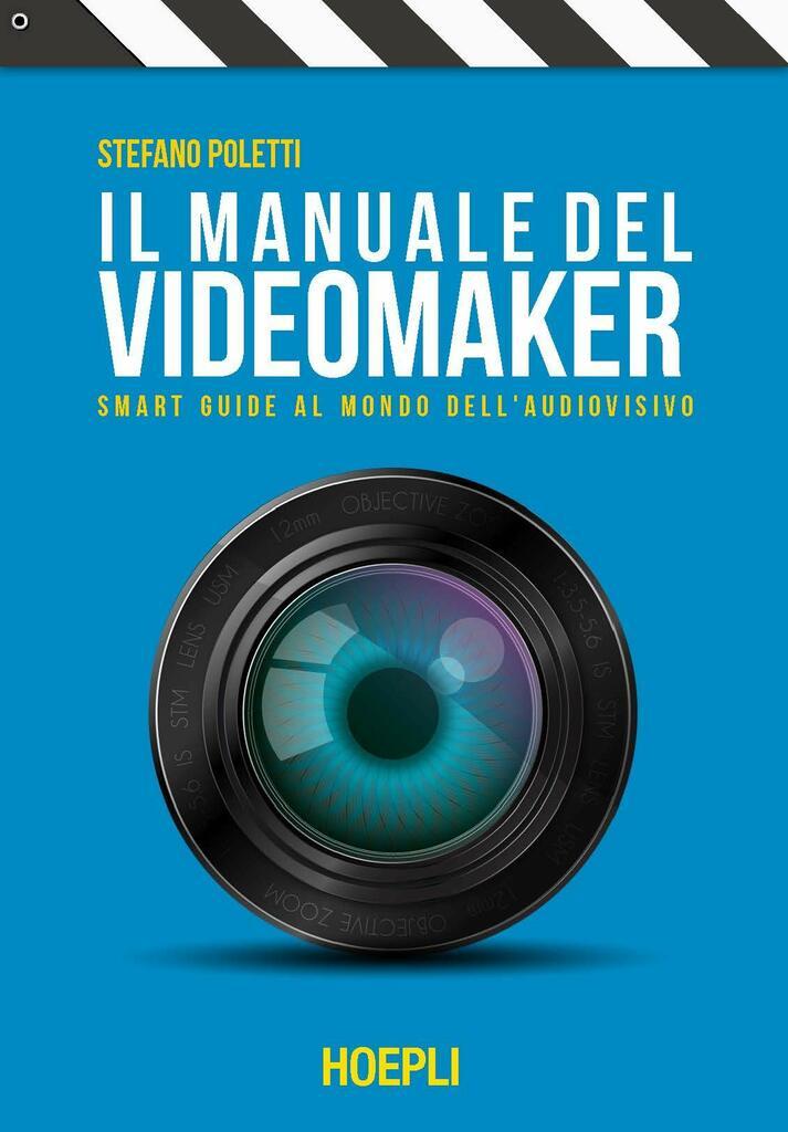 Il manuale del videomaker. Le guide al mondo dell'audiovisivo